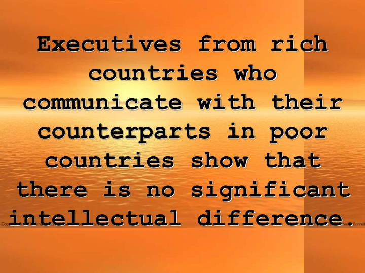 Executives from rich countries who communicate with their counterparts in poor countries show that there is no significant intellectual difference.