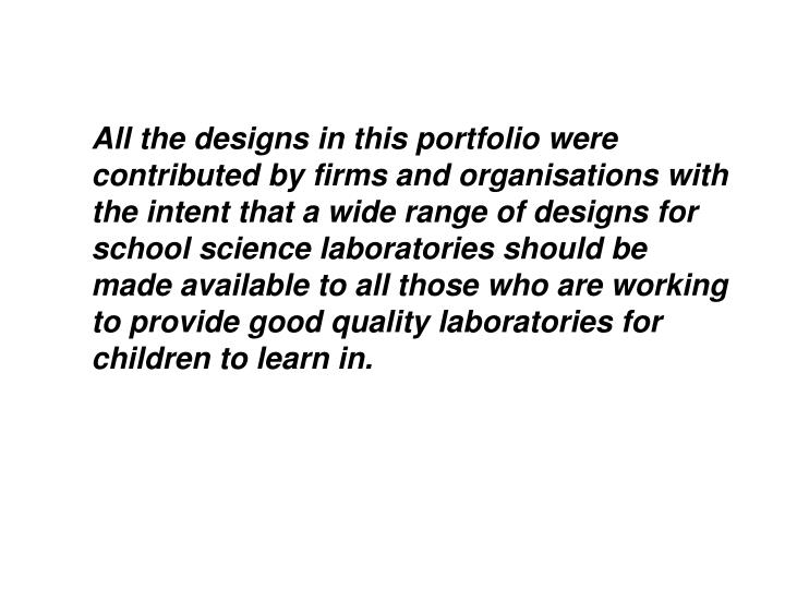 All the designs in this portfolio were contributed by firms and organisations with the intent that a wide range of designs for school science laboratories should be made available to all those who are working to provide good quality laboratories for children to learn in.