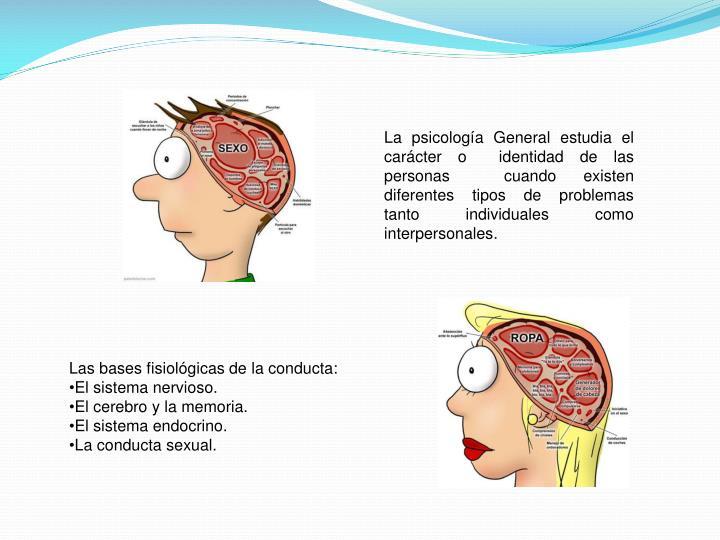 La psicología General estudia el carácter o  identidad de las personas  cuando existen diferentes tipos de problemas tanto individuales como interpersonales.