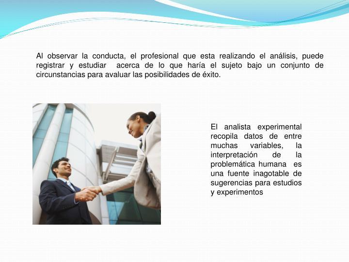 Al observar la conducta, el profesional que esta realizando el análisis, puede registrar y estudiar  acerca de lo que haría el sujeto bajo un conjunto de circunstancias para avaluar las posibilidades de éxito.