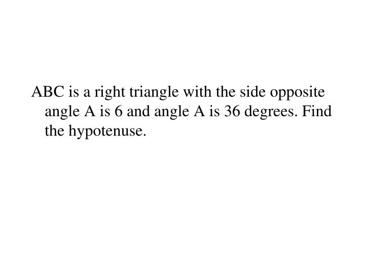 ABC is a right triangle with the side opposite angle A is 6 and angle A is 36 degrees. Find the hypotenuse.