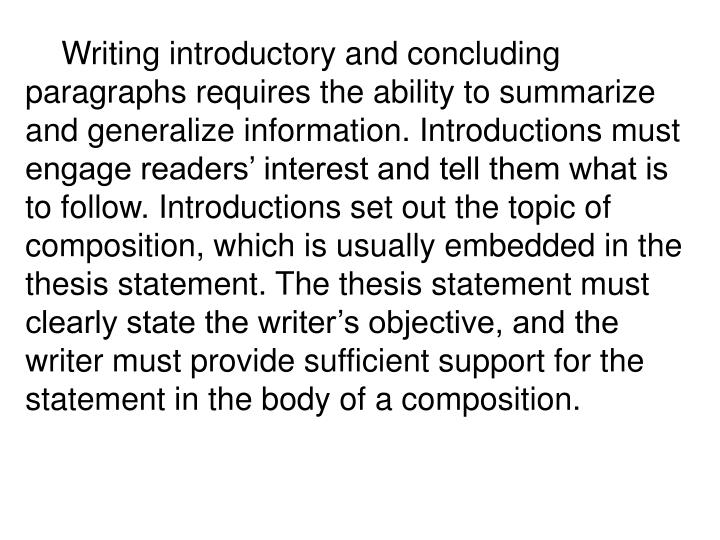 Writing introductory and concluding paragraphs requires the ability to summarize and generalize information. Introductions must engage readers' interest and tell them what is to follow. Introductions set out the topic of composition, which is usually embedded in the thesis statement. The thesis statement must clearly state the writer's objective, and the writer must provide sufficient support for the statement in the body of a composition.