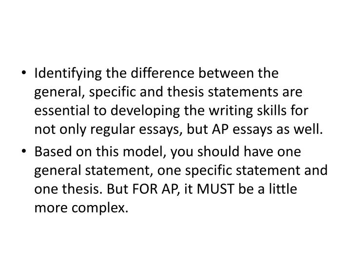 Identifying the difference between the general, specific and thesis statements are essential to developing the writing skills for not only regular essays, but AP essays as well.