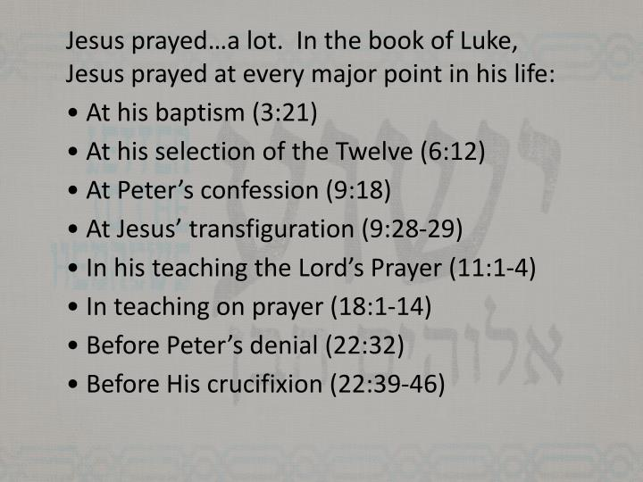 Jesus prayed…a lot.  In the book of Luke, Jesus prayed at every major point in his life: