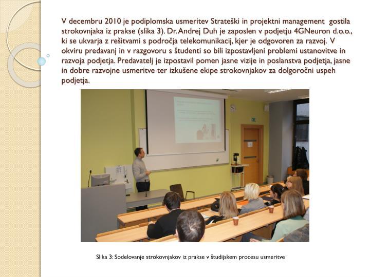 V decembru 2010 je podiplomska usmeritev Strateški in projektni management  gostila strokovnjaka iz prakse (slika 3). Dr. Andrej Duh je zaposlen v podjetju 4GNeuron d.o.o., ki se ukvarja z rešitvami s področja telekomunikacij, kjer je odgovoren za razvoj.  V okviru predavanj in v razgovoru s študenti so bili izpostavljeni problemi ustanovitve in razvoja podjetja. Predavatelj je izpostavil pomen jasne vizije in poslanstva podjetja, jasne in dobre razvojne usmeritve ter izkušene ekipe strokovnjakov za dolgoročni uspeh podjetja.