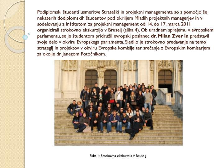 Podiplomski študenti usmeritve Strateški in projektni managementa so s pomočjo še nekaterih dodiplomskih študentov pod okriljem Mladih projektnih managerjev in v sodelovanju z Inštitutom za projektni management od 14. do 17. marca 2011 organizirali strokovno ekskurzijo v Bruselj (slika 4). Ob uradnem sprejemu v evropskem parlamentu, se je študentom pridružil evropski poslanec