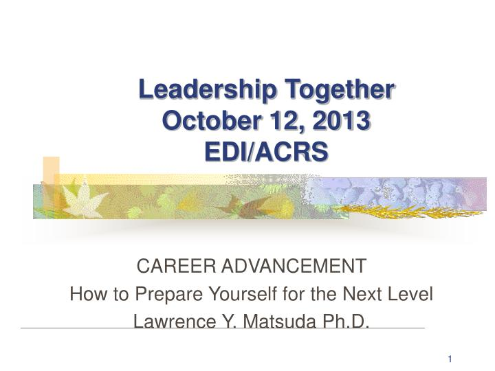 Leadership together october 12 2013 edi acrs