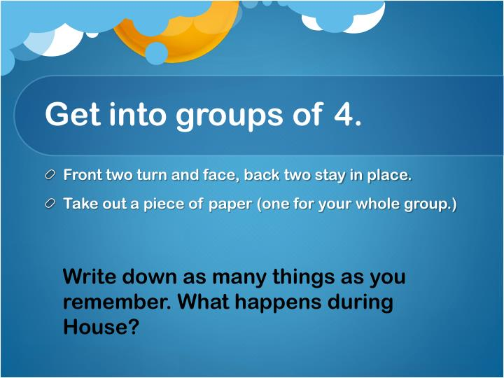 Get into groups of 4.