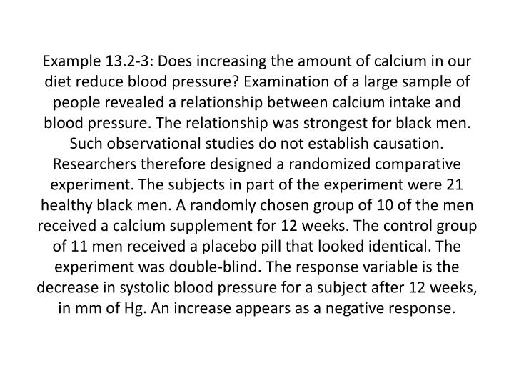 Example 13.2-3: Does increasing the amount of calcium in our diet reduce blood pressure? Examination of a large sample of people revealed a relationship between calcium intake and blood pressure. The relationship was strongest for black men. Such observational studies do not establish causation. Researchers therefore designed a randomized comparative experiment. The subjects in part of the experiment were 21 healthy black men. A randomly chosen group of 10 of the men received a calcium supplement for 12 weeks. The control group of 11 men received a placebo pill that looked identical. The experiment was double-blind. The response variable is the decrease in systolic blood pressure for a subject after 12 weeks, in mm of Hg. An increase appears as a negative response.