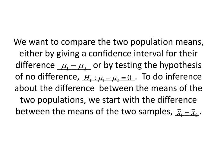 We want to compare the two population means, either by giving a confidence interval for their difference