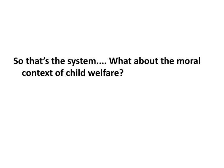 So that's the system.... What about the moral context of child welfare?