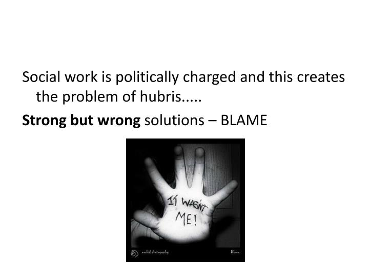 Social work is politically charged and this creates the problem of hubris.....