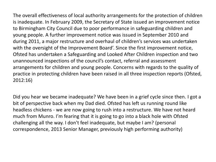 The overall effectiveness of local authority arrangements for the protection of children is inadequate. In February 2009, the Secretary of State issued an improvement notice to Birmingham City Council due to poor performance in safeguarding children and young people. A further improvement notice was issued in September 2010 and during 2011, a major restructure and overhaul of children's services was undertaken with the oversight of the Improvement Board'. Since the first improvement notice, Ofsted has undertaken a Safeguarding and Looked After Children inspection and two unannounced inspections of the council's contact, referral and assessment arrangements for children and young people. Concerns with regards to the quality of practice in protecting children have been raised in all three inspection reports (Ofsted, 2012:16)