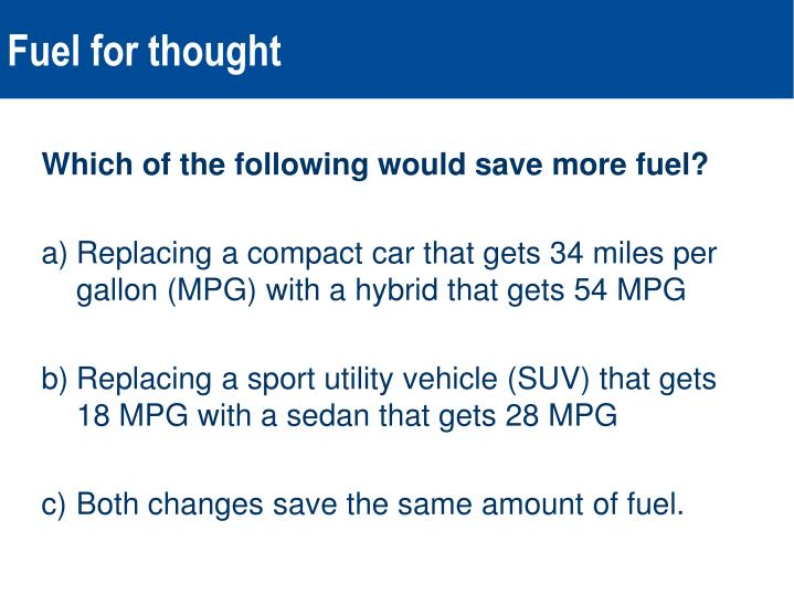 Which of the following would save more fuel?