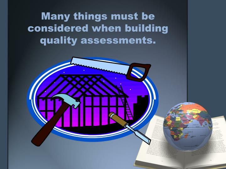Many things must be considered when building quality assessments.