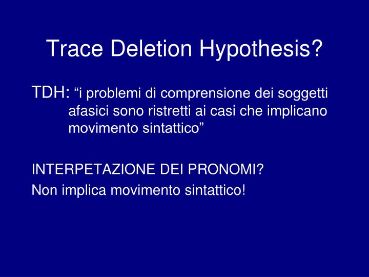 Trace Deletion Hypothesis?