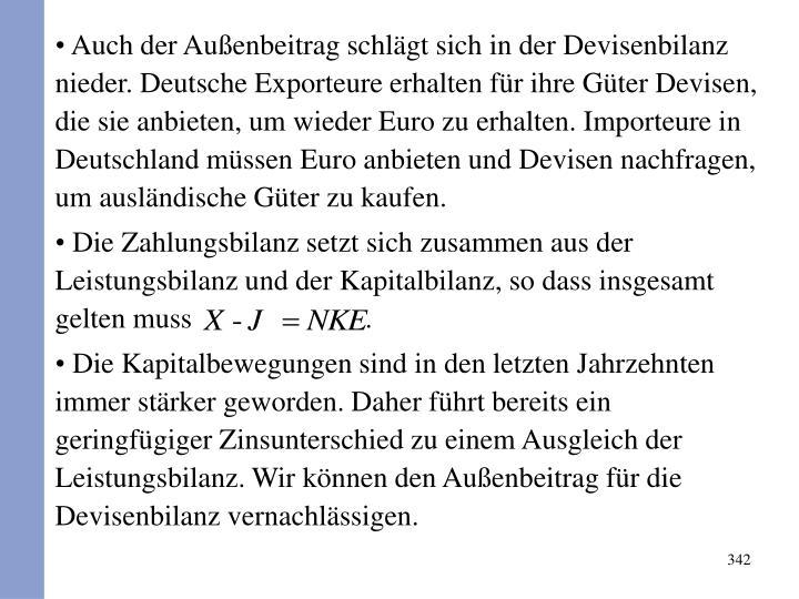 Auch der Außenbeitrag schlägt sich in der Devisenbilanz nieder. Deutsche Exporteure erhalten für ihre Güter Devisen, die sie anbieten, um wieder Euro zu erhalten. Importeure in Deutschland müssen Euro anbieten und Devisen nachfragen, um ausländische Güter zu kaufen.