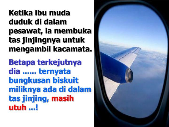 Ketika ibu muda duduk di dalam pesawat, ia membuka tas jinjingnya untuk mengambil kacamata.