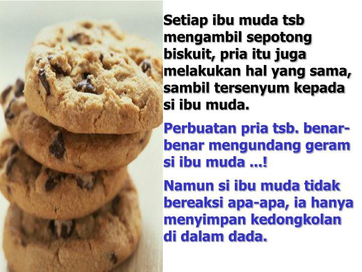 Setiap ibu muda tsb mengambil sepotong biskuit, pria itu juga melakukan hal yang sama, sambil tersenyum kepada si ibu muda.