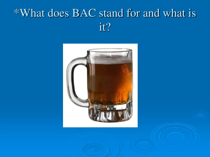 *What does BAC stand for and what is it?