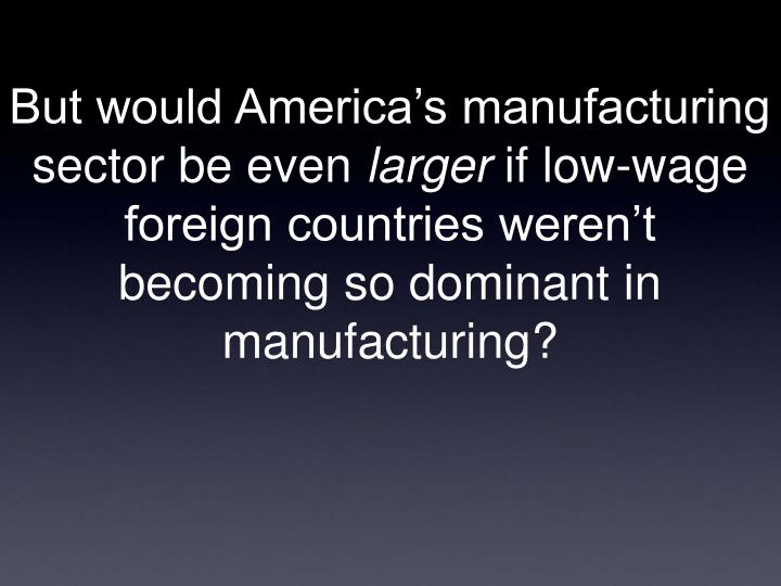 But would America's manufacturing
