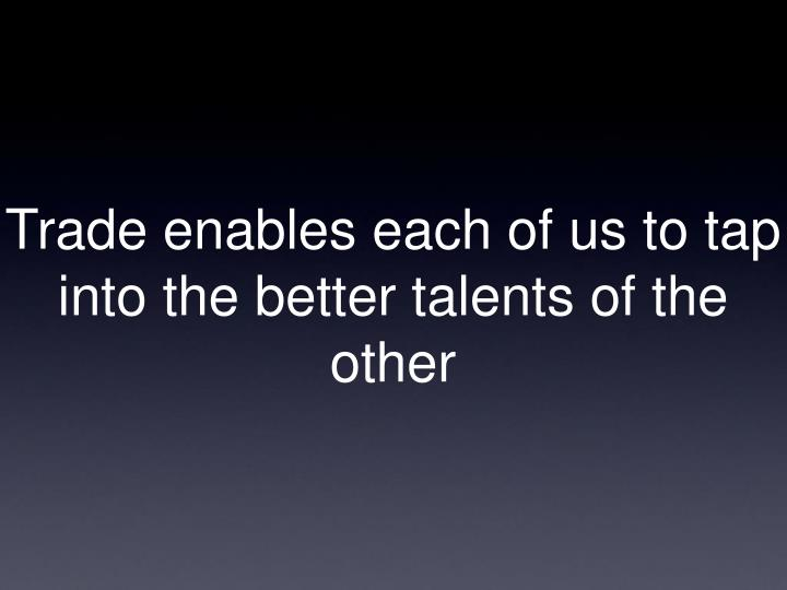 Trade enables each of us to tap into the better talents of the other