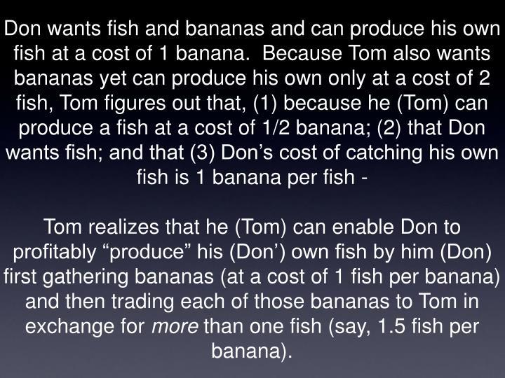 Don wants fish and bananas and can produce his own fish at a cost of 1 banana.  Because Tom also wants bananas yet can produce his own only at a cost of 2 fish, Tom figures out that, (1) because he (Tom) can produce a fish at a cost of 1/2 banana; (2) that Don wants fish; and that (3) Don's cost of catching his own fish is 1 banana per fish -