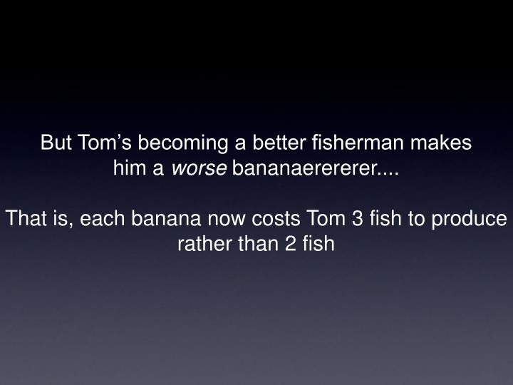 But Tom's becoming a better fisherman makes