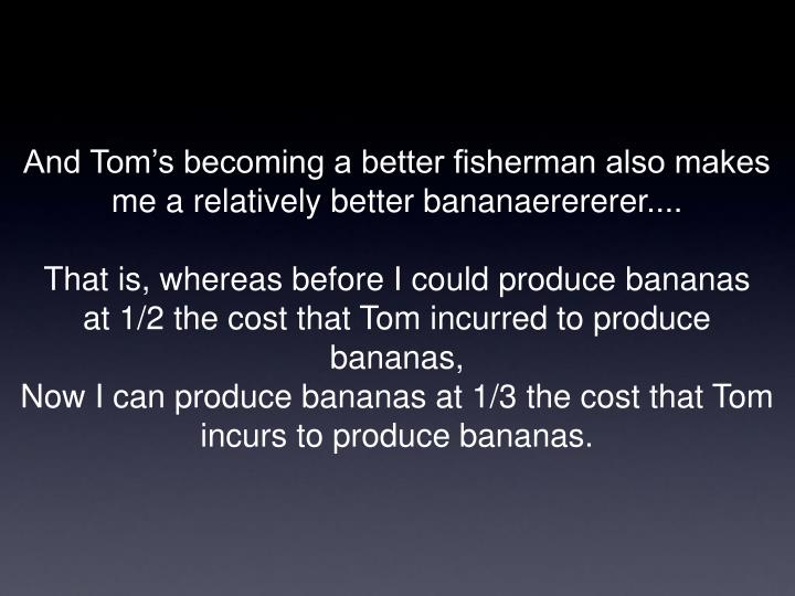 And Tom's becoming a better fisherman also makes