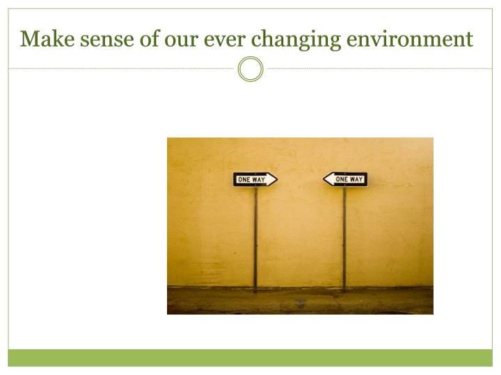 Make sense of our ever changing environment