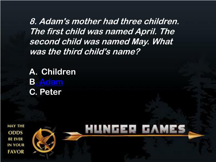 8. Adam's mother had three children. The first child was named April. The second child was named May. What was the third child's
