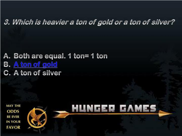 3. Which is heavier a ton of gold or a ton of silver?