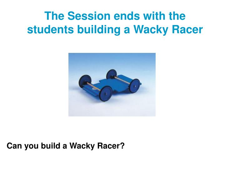 The Session ends with the students building a Wacky Racer