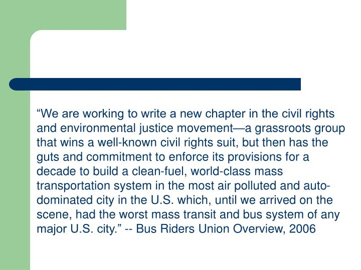 """We are working to write a new chapter in the civil rights and environmental justice movement—a grassroots group that wins a well-known civil rights suit, but then has the guts and commitment to enforce its provisions for a decade to build a clean-fuel, world-class mass transportation system in the most air polluted and auto-dominated city in the U.S. which, until we arrived on the scene, had the worst mass transit and bus system of any major U.S. city."" -- Bus Riders Union Overview, 2006"