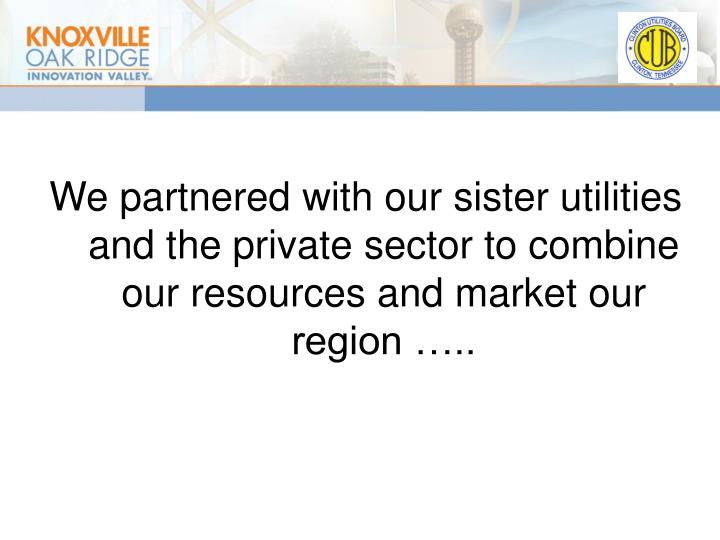 We partnered with our sister utilities and the private sector to combine our resources and market our region …..