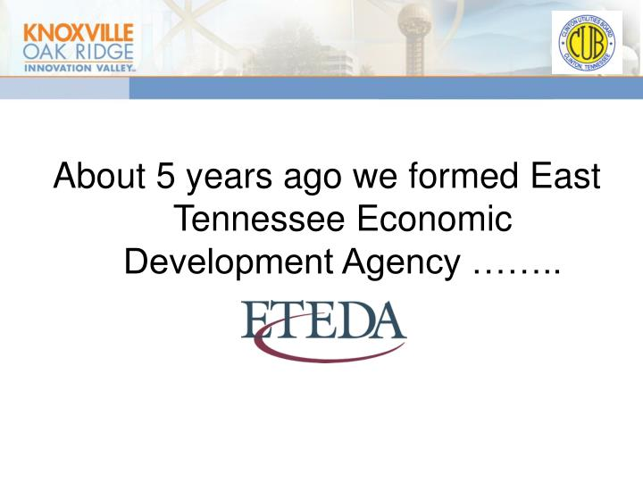 About 5 years ago we formed East Tennessee Economic Development Agency ……..