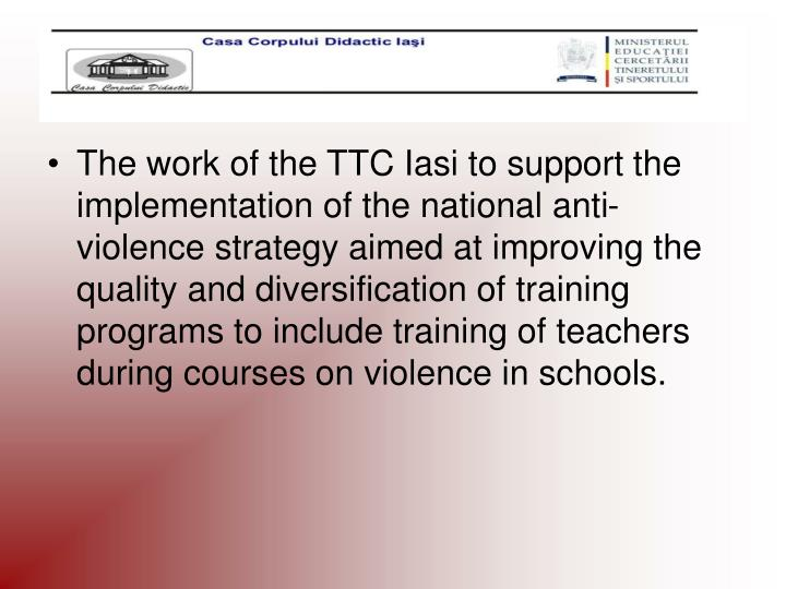 The work of the TTC Iasi to support the implementation of the national anti-violence strategy aimed at improving the quality and diversification of training programs to include training of teachers during courses on violence in schools.