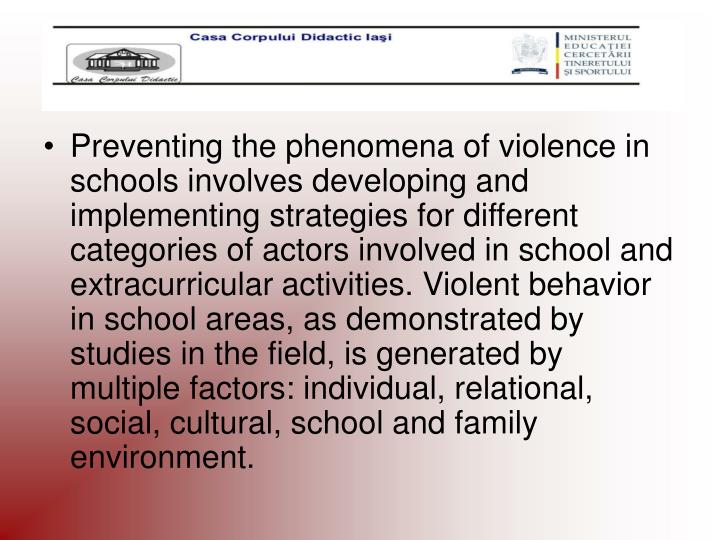 Preventing the phenomena of violence in schools involves developing and implementing strategies for different categories of actors involved in school and extracurricular activities. Violent behavior in school areas, as demonstrated by studies in the field, is generated by multiple factors: individual, relational, social, cultural, school and family environment.