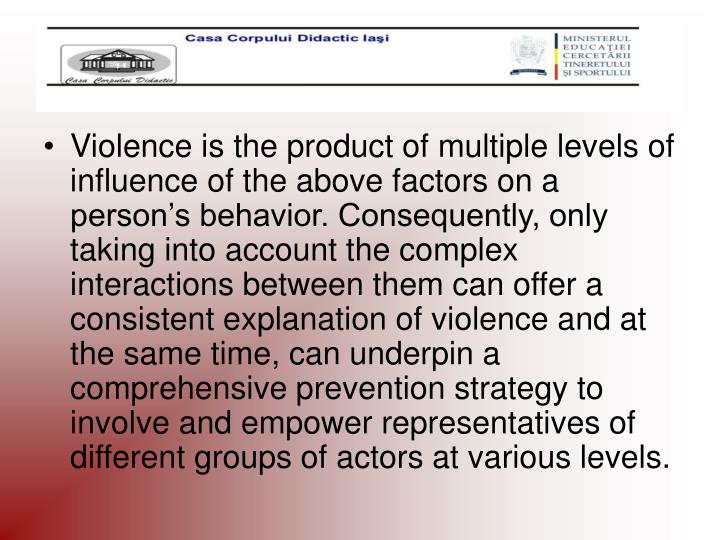 Violence is the product of multiple levels of influence of the above factors on a person's behavior. Consequently, only taking into account the complex interactions between them can offer a consistent explanation of violence and at the same time, can underpin a comprehensive prevention strategy to involve and empower representatives of different groups of actors at various levels.