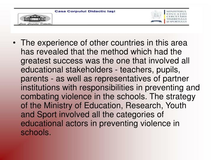 The experience of other countries in this area has revealed that the method which had the greatest success was the one that involved all educational stakeholders - teachers, pupils, parents - as well as representatives of partner institutions with responsibilities in preventing and combating violence in the schools. The strategy of the Ministry of Education, Research, Youth and Sport involved all the categories of educational actors in preventing violence in schools.