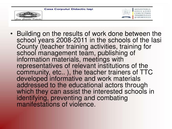 Building on the results of work done between the school years 2008-2011 in the schools of the Iasi County (teacher training activities, training for school management team, publishing of information materials, meetings with representatives of relevant institutions of the community, etc.. ), the teacher trainers of TTC developed informative and work materials addressed to the educational actors through which they can assist the interested schools in identifying, preventing and combating manifestations of violence.