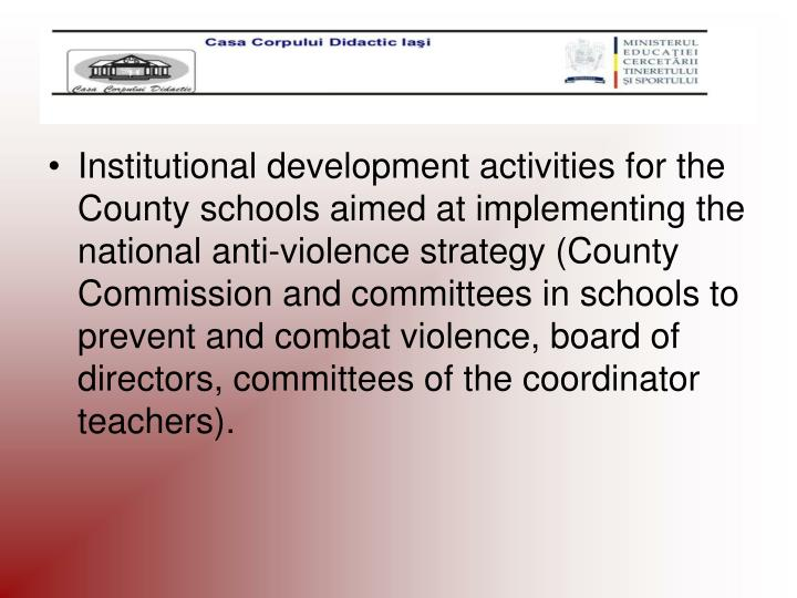 Institutional development activities for the County schools aimed at implementing the national anti-violence strategy (County Commission and committees in schools to prevent and combat violence, board of directors, committees of the coordinator teachers).