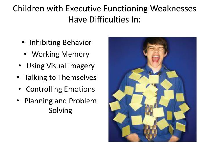 Children with Executive Functioning Weaknesses  Have Difficulties In: