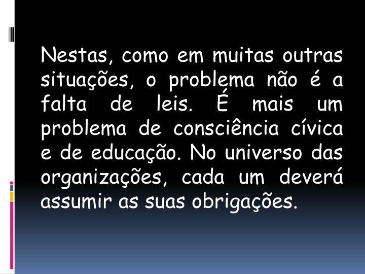Nestas, como em muitas outras situações, o problema não é a falta de leis. É mais um problema de consciência cívica e de educação. No universo das organizações, cada um deverá assumir as suas obrigações.
