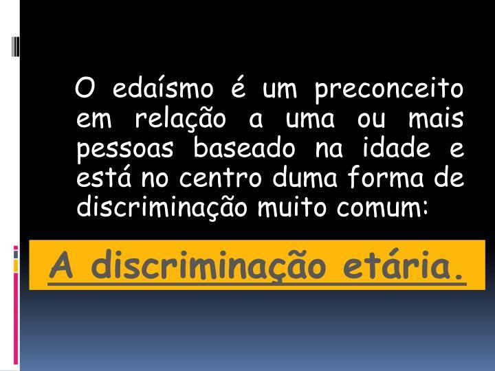 O edaísmo é um preconceito em relação a uma ou mais pessoas baseado na idade e está no centro duma forma de discriminação muito comum:
