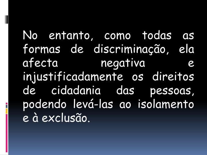 No entanto, como todas as formas de discriminação, ela afecta negativa e injustificadamente os direitos de cidadania das pessoas, podendo levá-las ao isolamento e à exclusão.