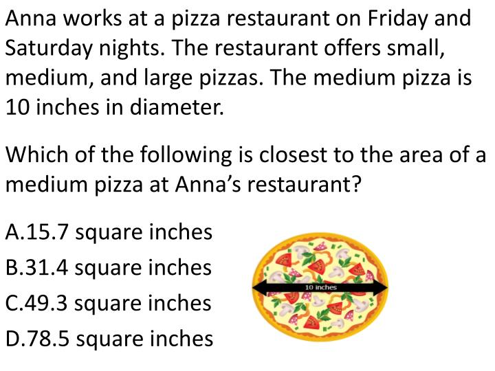 Anna works at a pizza restaurant on Friday and Saturday nights. The restaurant offers small, medium, and large pizzas. The medium pizza is 10 inches in diameter.