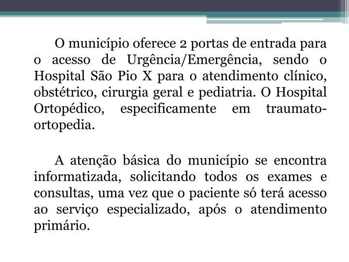O município oferece 2 portas de entrada para o acesso de Urgência/Emergência, sendo o Hospital São Pio X para o atendimento clínico, obstétrico, cirurgia geral e pediatria. O Hospital Ortopédico, especificamente em traumato-ortopedia.