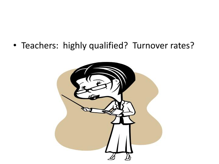 Teachers:  highly qualified?  Turnover rates?