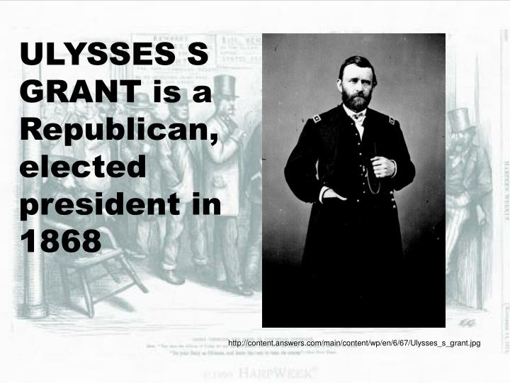 ULYSSES S GRANT is a Republican, elected president in 1868